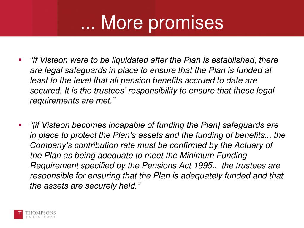 """If Visteon were to be liquidated after the Plan is established, there are legal safeguards in place to ensure that the Plan is funded at least to the level that all pension benefits accrued to date are secured. It is the trustees' responsibility to ensure that these legal requirements are met."""