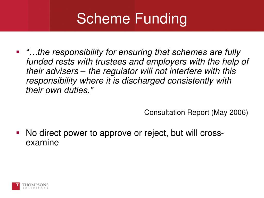 """…the responsibility for ensuring that schemes are fully funded rests with trustees and employers with the help of their advisers – the regulator will not interfere with this responsibility where it is discharged consistently with their own duties."""