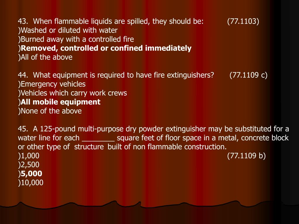 43.  When flammable liquids are spilled, they should be: (77.1103)