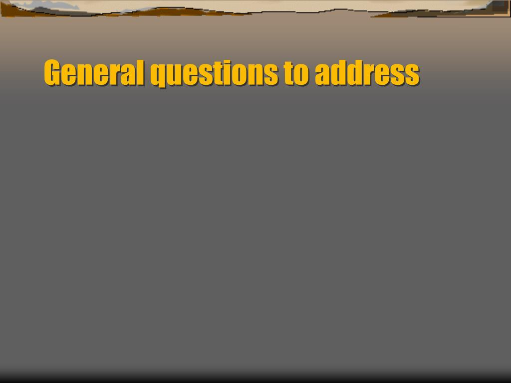 General questions to address