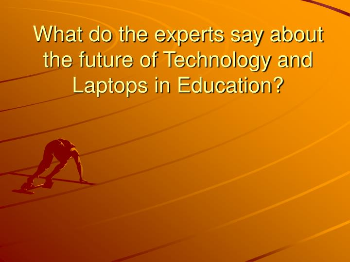 What do the experts say about the future of technology and laptops in education