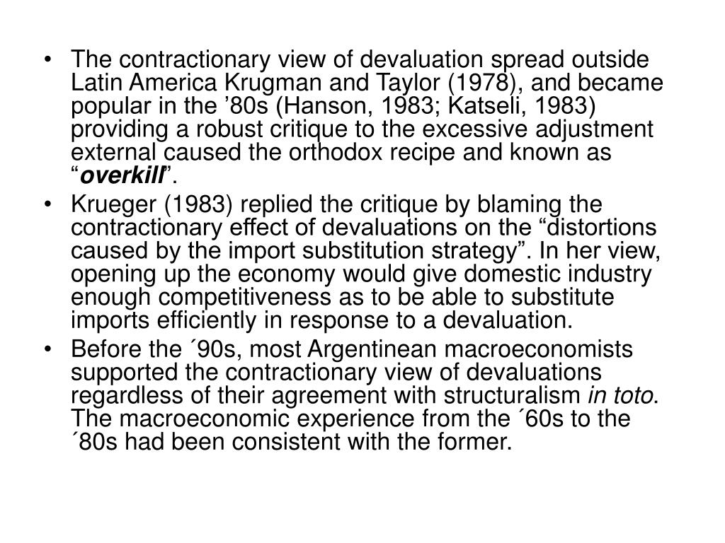 """The contractionary view of devaluation spread outside Latin America Krugman and Taylor (1978), and became popular in the '80s (Hanson, 1983; Katseli, 1983) providing a robust critique to the excessive adjustment external caused the orthodox recipe and known as """""""