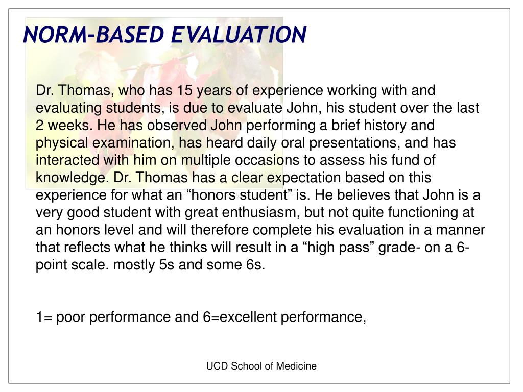 "Dr. Thomas, who has 15 years of experience working with and evaluating students, is due to evaluate John, his student over the last 2 weeks. He has observed John performing a brief history and physical examination, has heard daily oral presentations, and has interacted with him on multiple occasions to assess his fund of knowledge. Dr. Thomas has a clear expectation based on this experience for what an ""honors student"" is. He believes that John is a very good student with great enthusiasm, but not quite functioning at an honors level and will therefore complete his evaluation in a manner that reflects what he thinks will result in a ""high pass"" grade- on a 6-point scale. mostly 5s and some 6s."