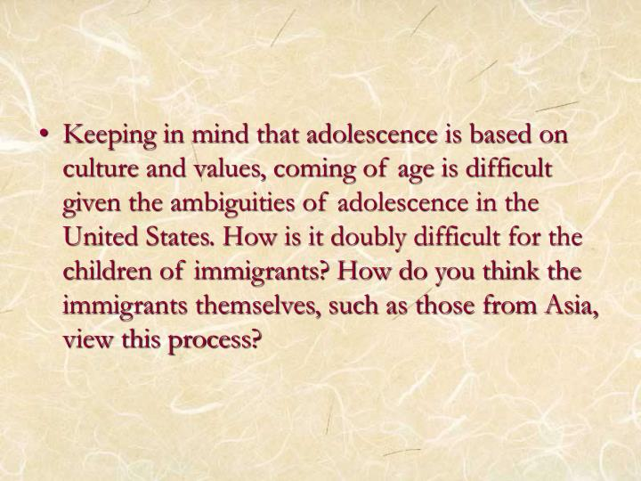 Keeping in mind that adolescence is based on culture and values, coming of age is difficult given the ambiguities of adolescence in the United States. How is it doubly difficult for the children of immigrants? How do you think the immigrants themselves, such as those from Asia, view this process?