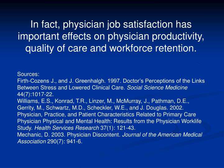 In fact, physician job satisfaction has important effects on physician productivity, quality of care and workforce retention.