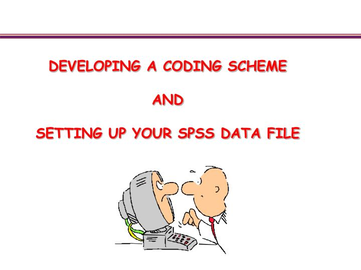 Developing a coding scheme and setting up your spss data file