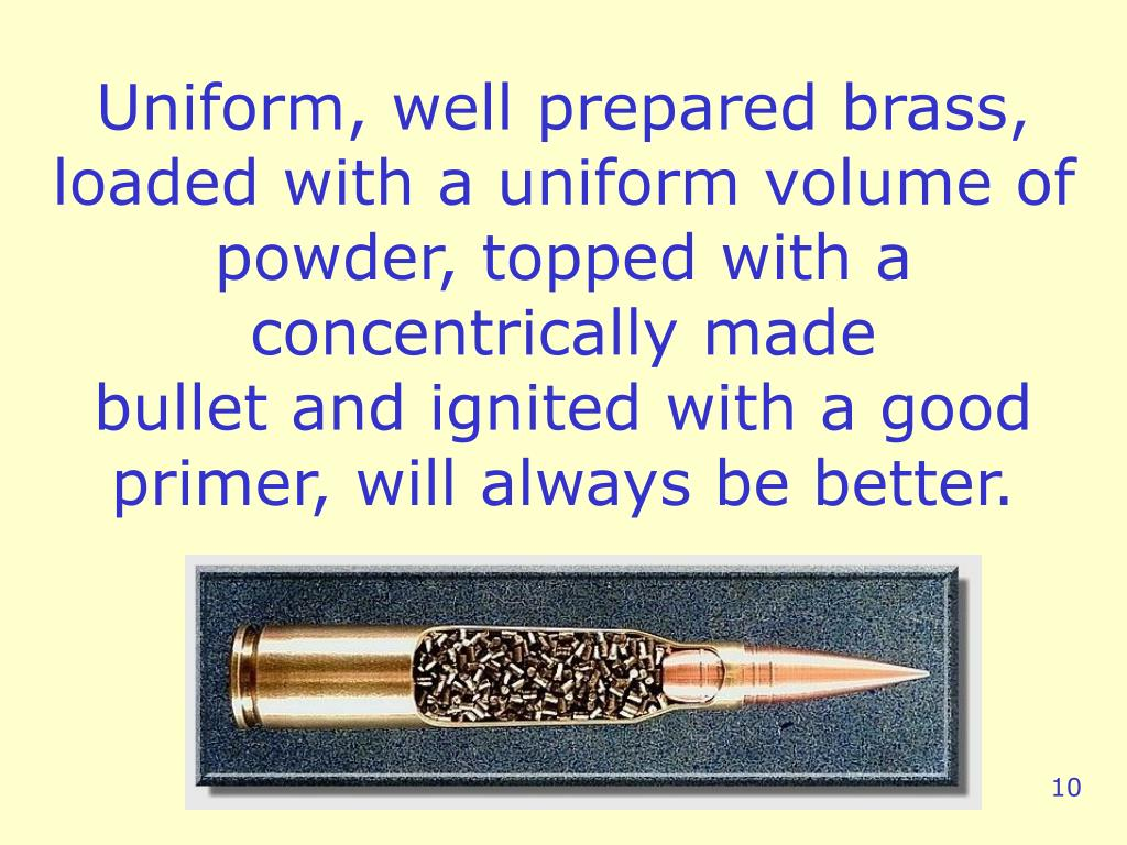 Uniform, well prepared brass, loaded with a uniform volume of powder, topped with a concentrically made