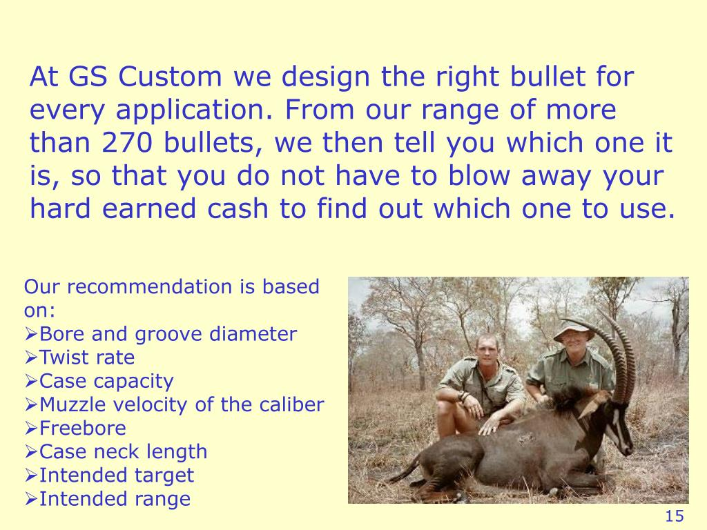 At GS Custom we design the right bullet for every application. From our range of more than 270 bullets, we then tell you which one it is, so that you do not have to blow away your hard earned cash to find out which one to use.