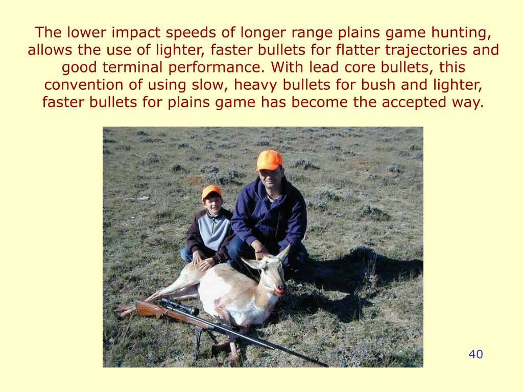 The lower impact speeds of longer range plains game hunting, allows the use of lighter, faster bullets for flatter trajectories and good terminal performance. With lead core bullets, this convention of using slow, heavy bullets for bush and lighter, faster bullets for plains game has become the accepted way.