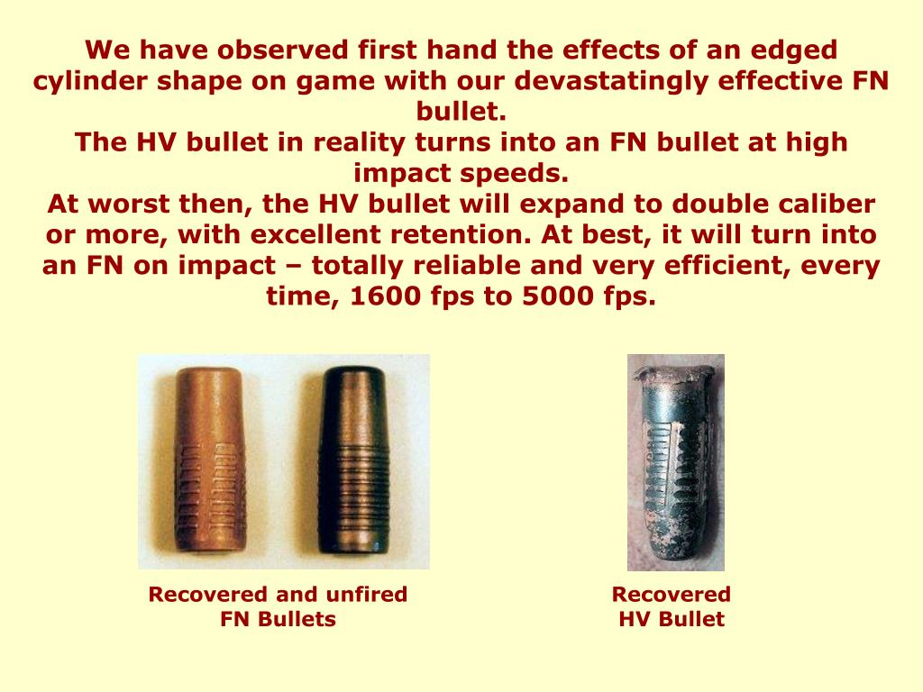 We have observed first hand the effects of an edged cylinder shape on game with our devastatingly effective FN bullet.
