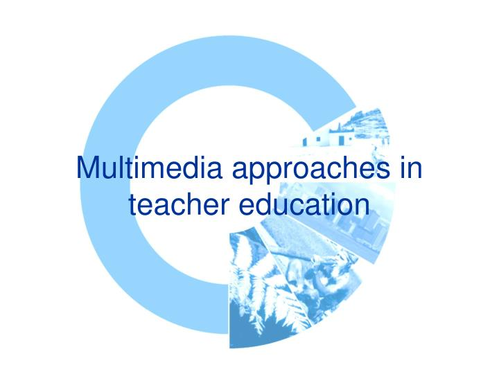 Multimedia approaches in teacher education