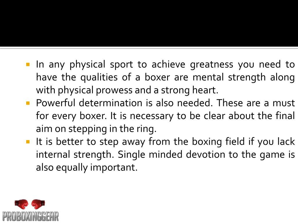 In any physical sport to achieve greatness you need to have the qualities of a boxer are mental strength along with physical prowess and a strong heart.