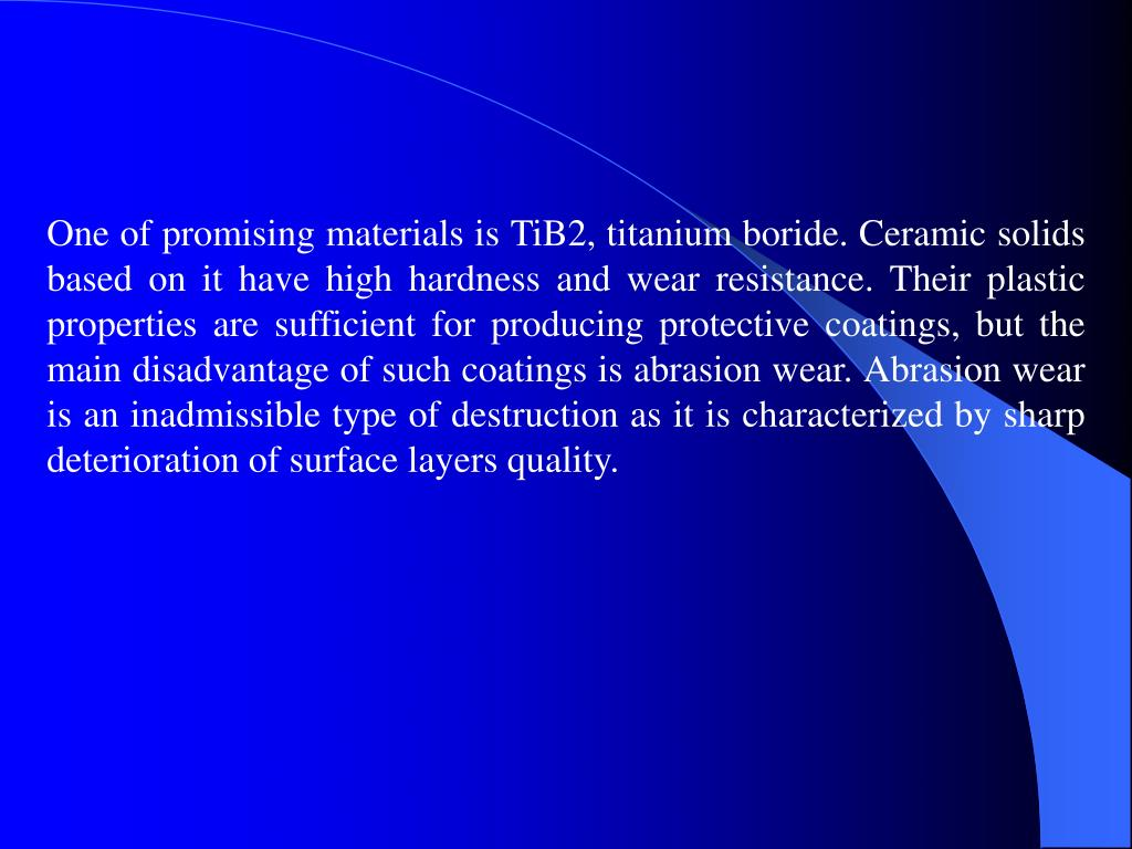 One of promising materials is TiB2, titanium boride. Ceramic solids based on it have high hardness and wear resistance. Their plastic properties are sufficient for producing protective coatings, but the main disadvantage of such coatings is abrasion wear. Abrasion wear is an inadmissible type of destruction as it is characterized by sharp deterioration of surface layers quality.