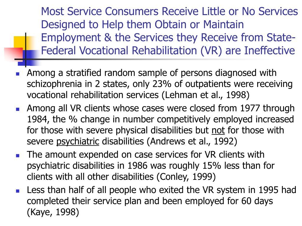 Most Service Consumers Receive Little or No Services Designed to Help them Obtain or Maintain Employment & the Services they Receive from State-Federal Vocational Rehabilitation (VR) are Ineffective