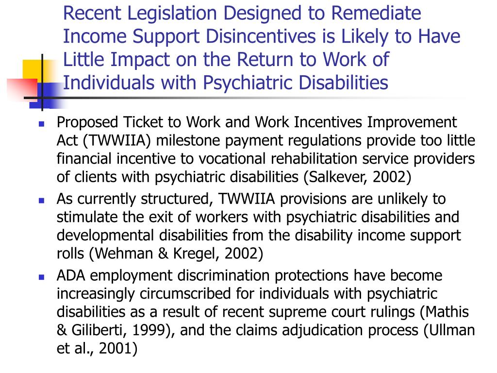 Recent Legislation Designed to Remediate Income Support Disincentives is Likely to Have Little Impact on the Return to Work of Individuals with Psychiatric Disabilities