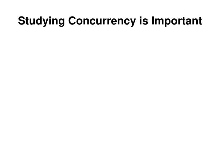 Studying concurrency is important