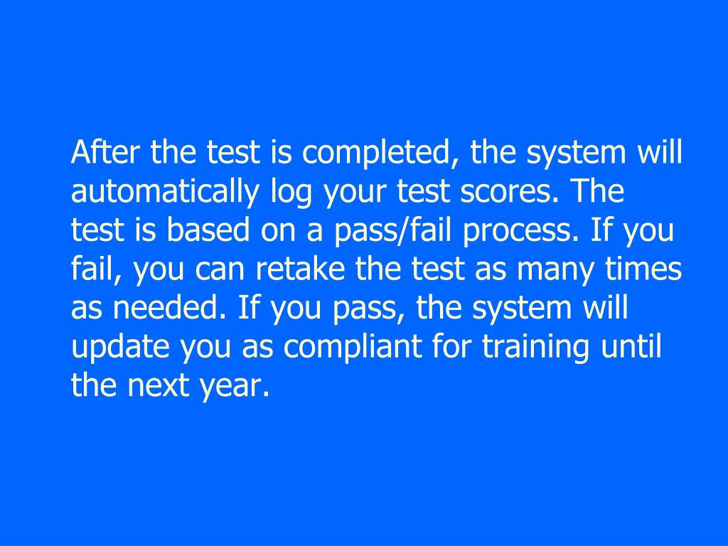 After the test is completed, the system will automatically log your test scores. The test is based on a pass/fail process. If you fail, you can retake the test as many times as needed. If you pass, the system will update you as compliant for training until the next year.