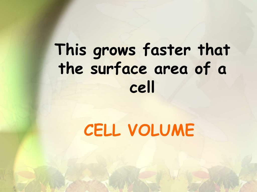 This grows faster that the surface area of a cell