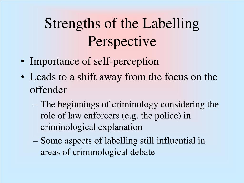 the strengths and weaknesses of labelling theory Theories of deviance study play  2 strengths of labeling theory 1 important influence on behavior 2 relativity of deviance weaknesses of labeling theory.