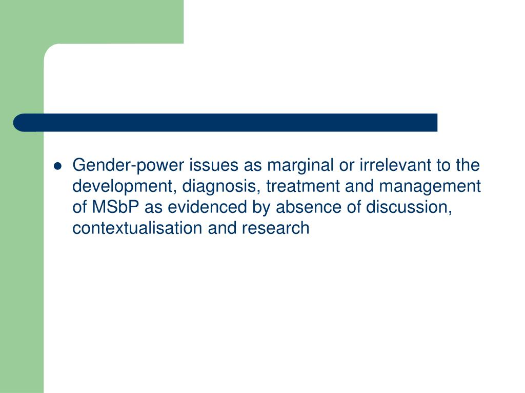 Gender-power issues as marginal or irrelevant to the development, diagnosis, treatment and management of MSbP as evidenced by absence of discussion, contextualisation and research