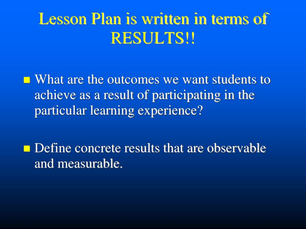 Lesson Plan is written in terms of RESULTS!!