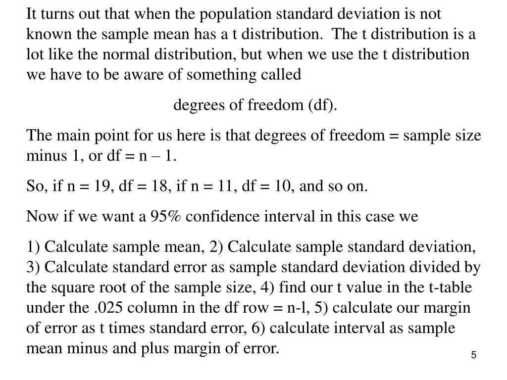 It turns out that when the population standard deviation is not known the sample mean has a t distribution.  The t distribution is a lot like the normal distribution, but when we use the t distribution we have to be aware of something called