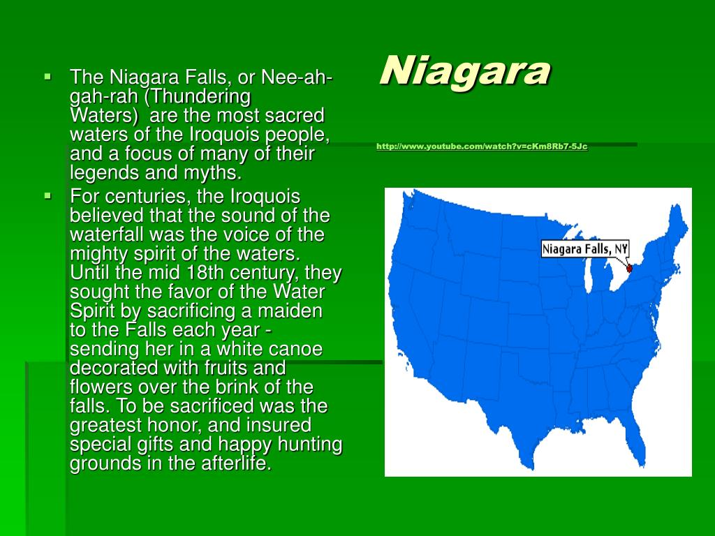 The Niagara Falls, or Nee-ah-gah-rah (Thundering Waters) are the most sacred waters of the Iroquois people, and a focus of many of their legends and myths.