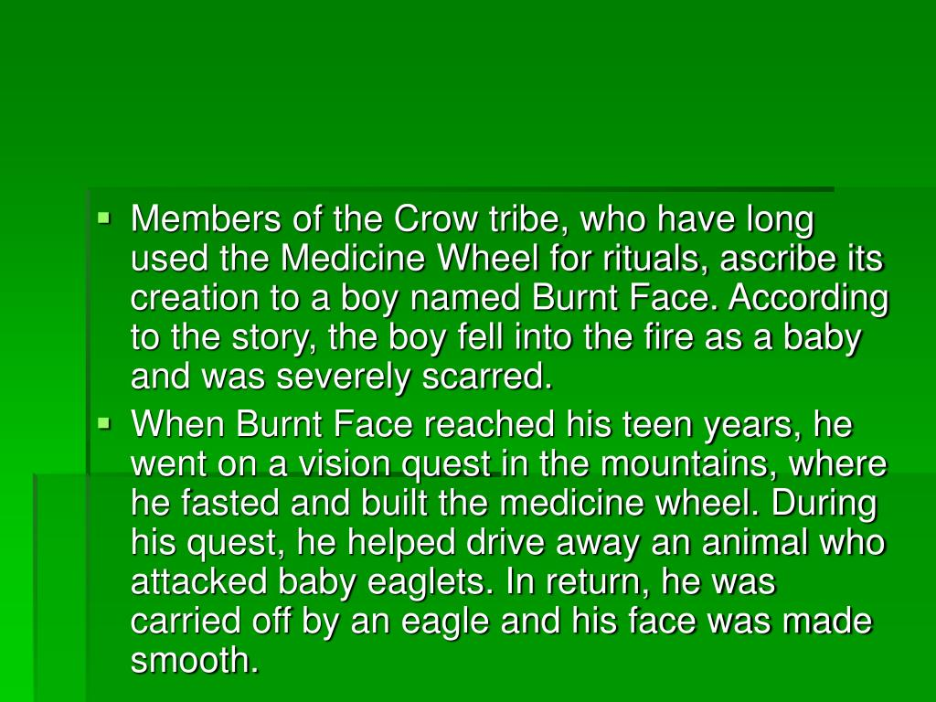 Members of the Crow tribe, who have long used the Medicine Wheel for rituals, ascribe its creation to a boy named Burnt Face. According to the story, the boy fell into the fire as a baby and was severely scarred.