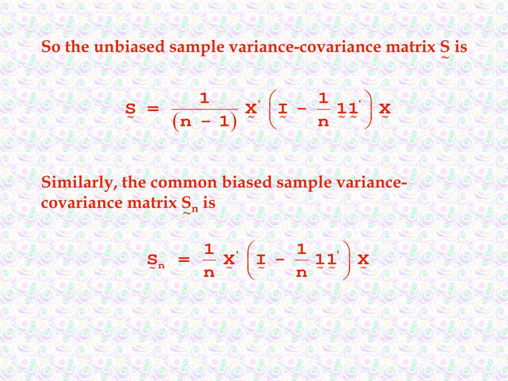 So the unbiased sample variance-covariance matrix S is