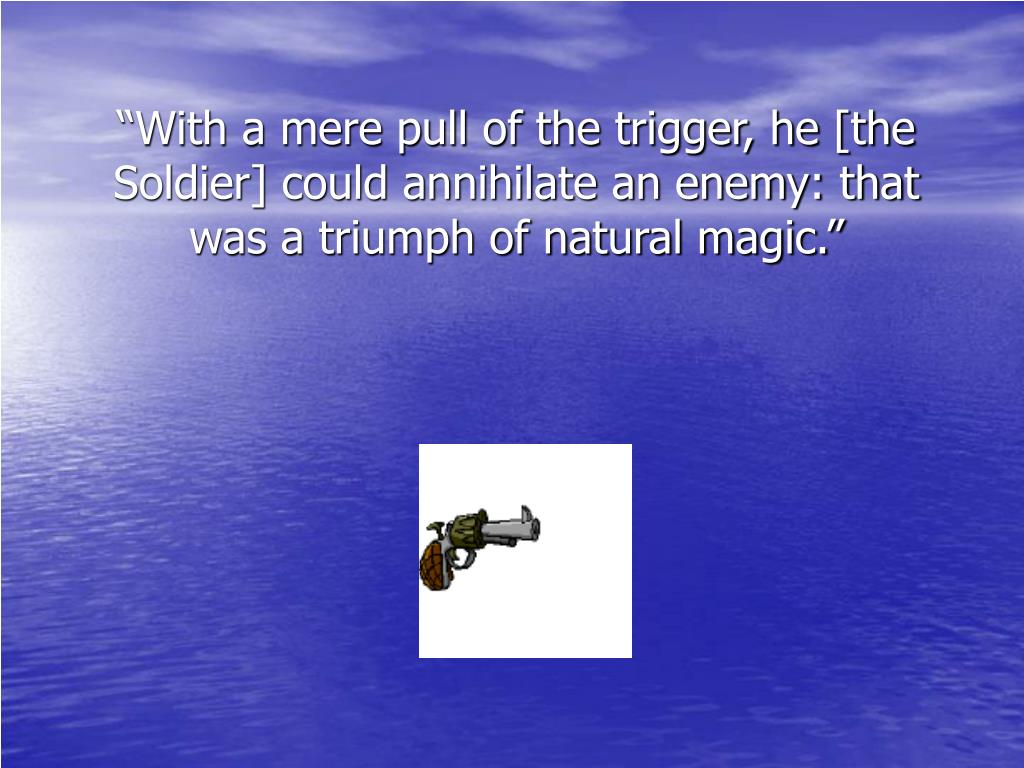 """""""With a mere pull of the trigger, he [the Soldier] could annihilate an enemy: that was a triumph of natural magic."""""""
