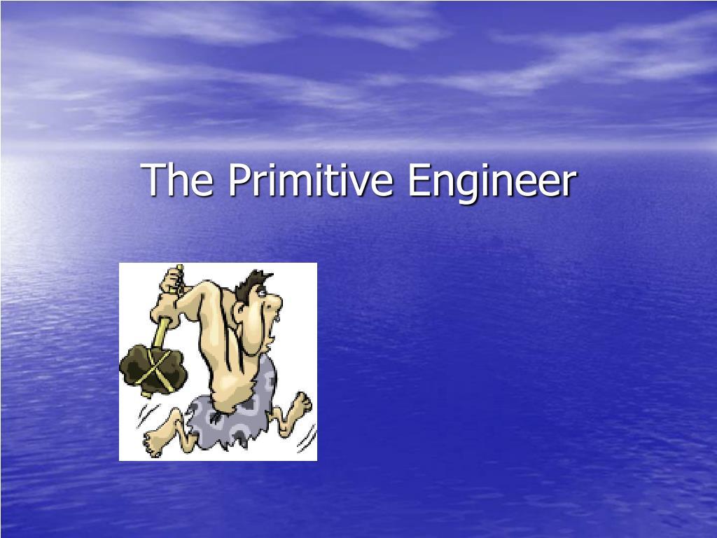 The Primitive Engineer