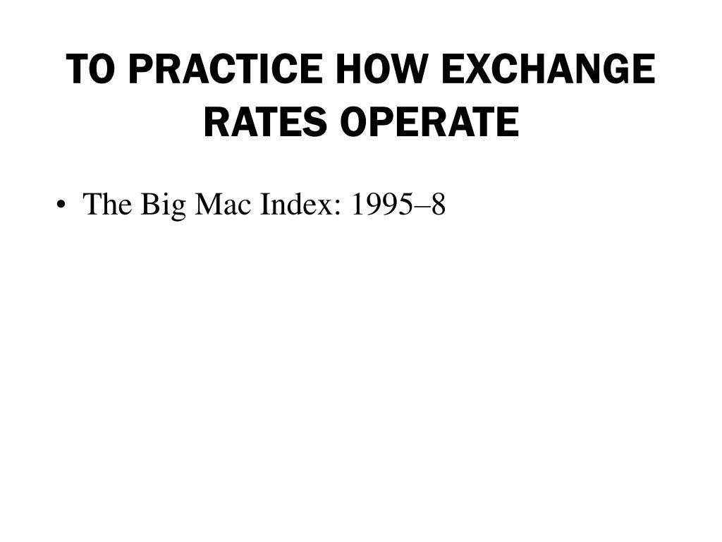 TO PRACTICE HOW EXCHANGE RATES OPERATE