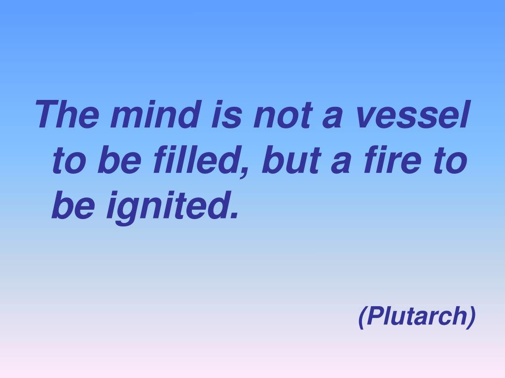 The mind is not a vessel to be filled, but a fire to be ignited.