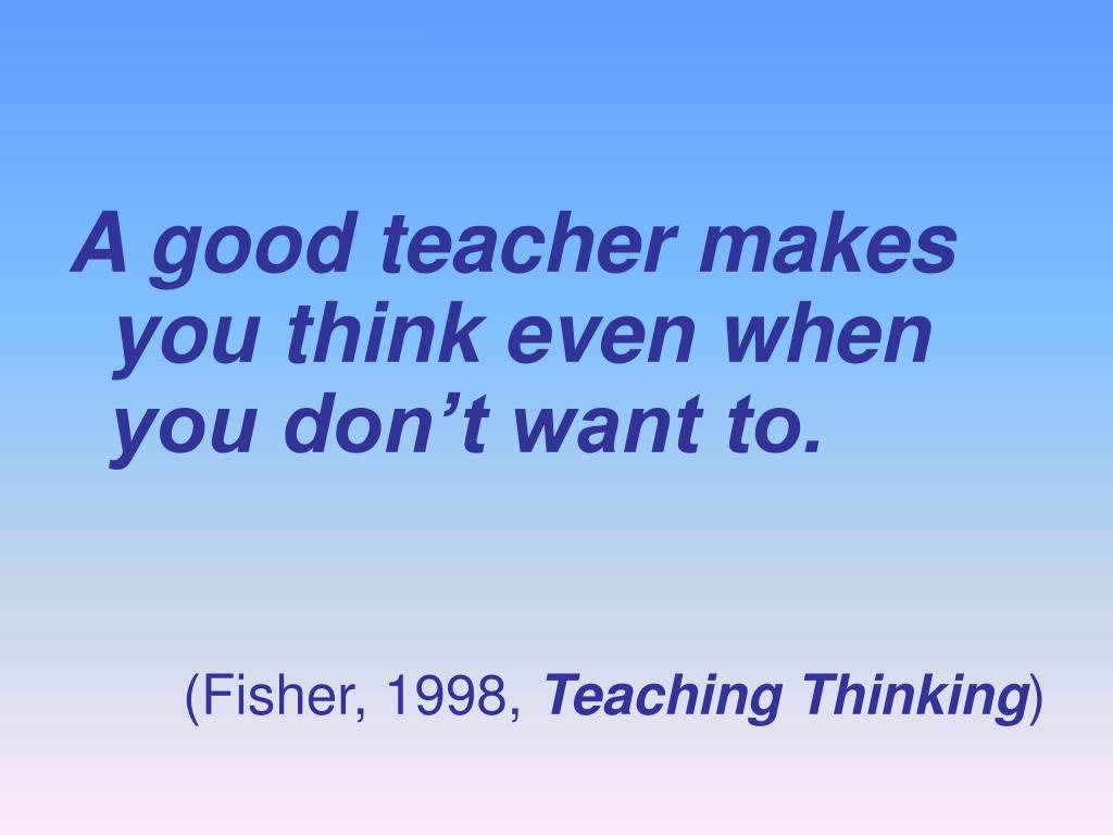 A good teacher makes you think even when you don't want to.