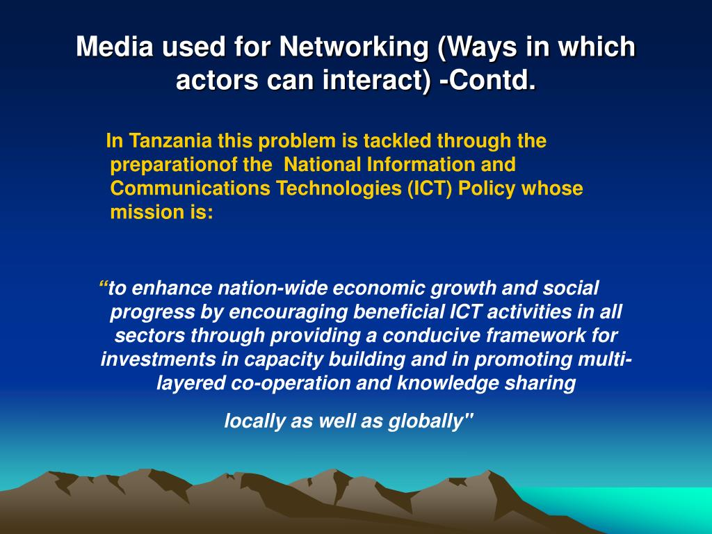 In Tanzania this problem is tackled through the preparationof the  National Information and Communications Technologies (ICT) Policy whose mission is: