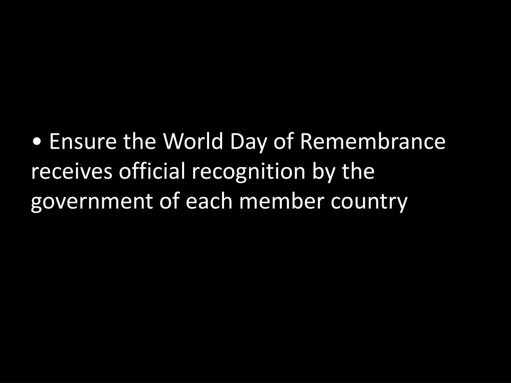 Ensure the World Day of Remembrance receives official recognition by the government of each member country