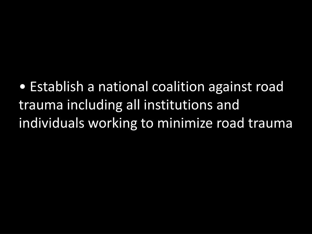 Establish a national coalition against road trauma including all institutions and individuals working to minimize road trauma