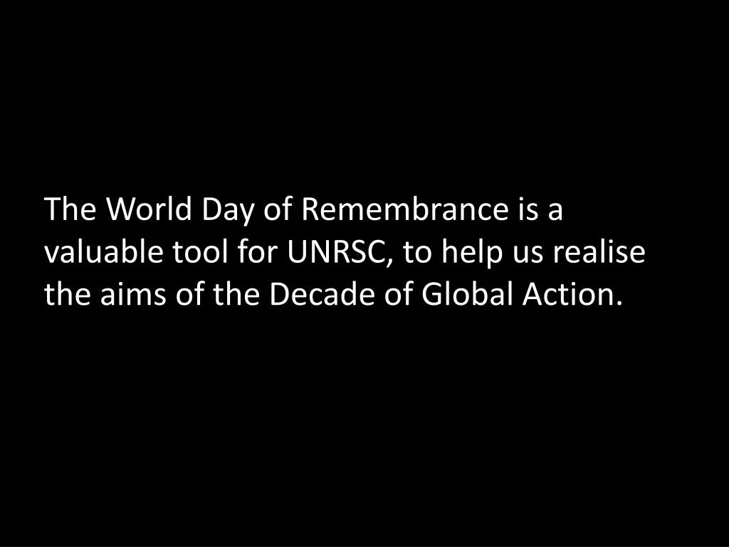 The World Day of Remembrance is a valuable tool for UNRSC, to help us realise the aims of the Decade of Global Action.
