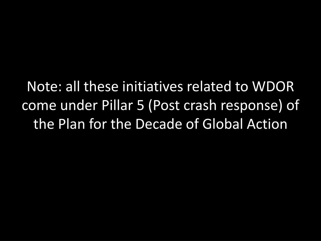 Note: all these initiatives related to WDOR come under Pillar 5 (Post crash response) of the Plan for the Decade of Global Action