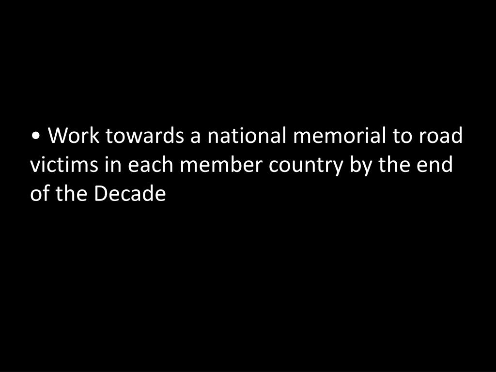 Work towards a national memorial to road victims in each member country by the end of the Decade