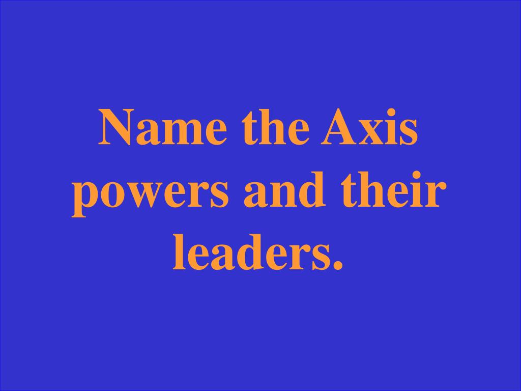 Name the Axis powers and their leaders.