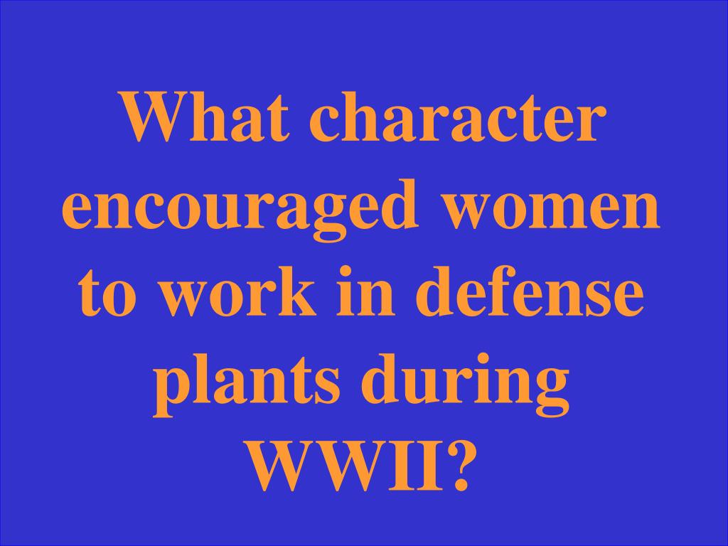 What character encouraged women to work in defense plants during WWII?