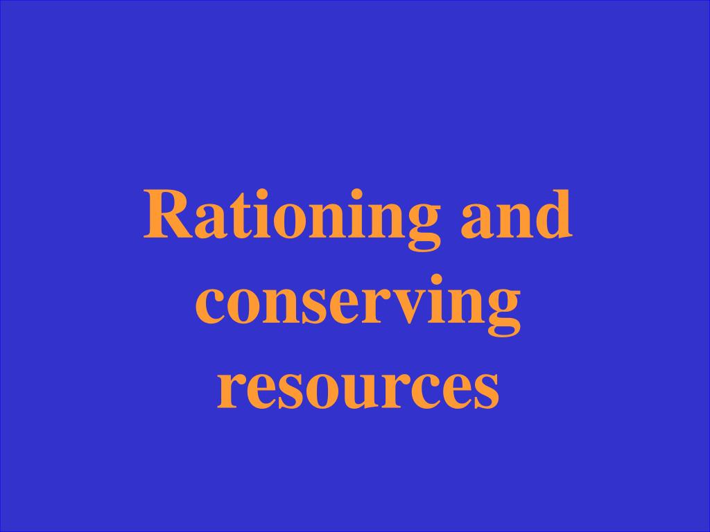 Rationing and conserving resources