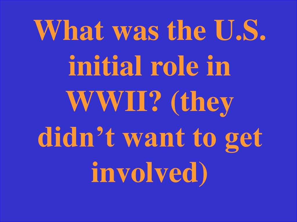 What was the U.S. initial role in WWII? (they didn't want to get involved)