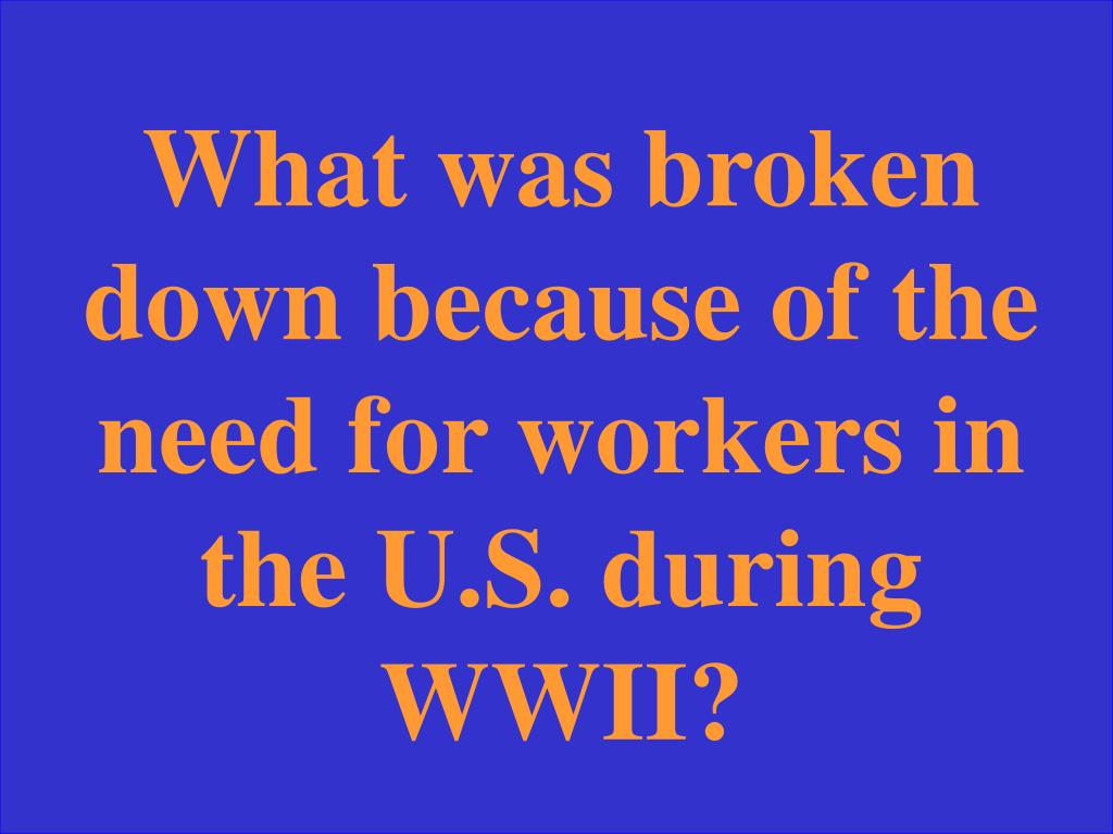 What was broken down because of the need for workers in the U.S. during WWII?