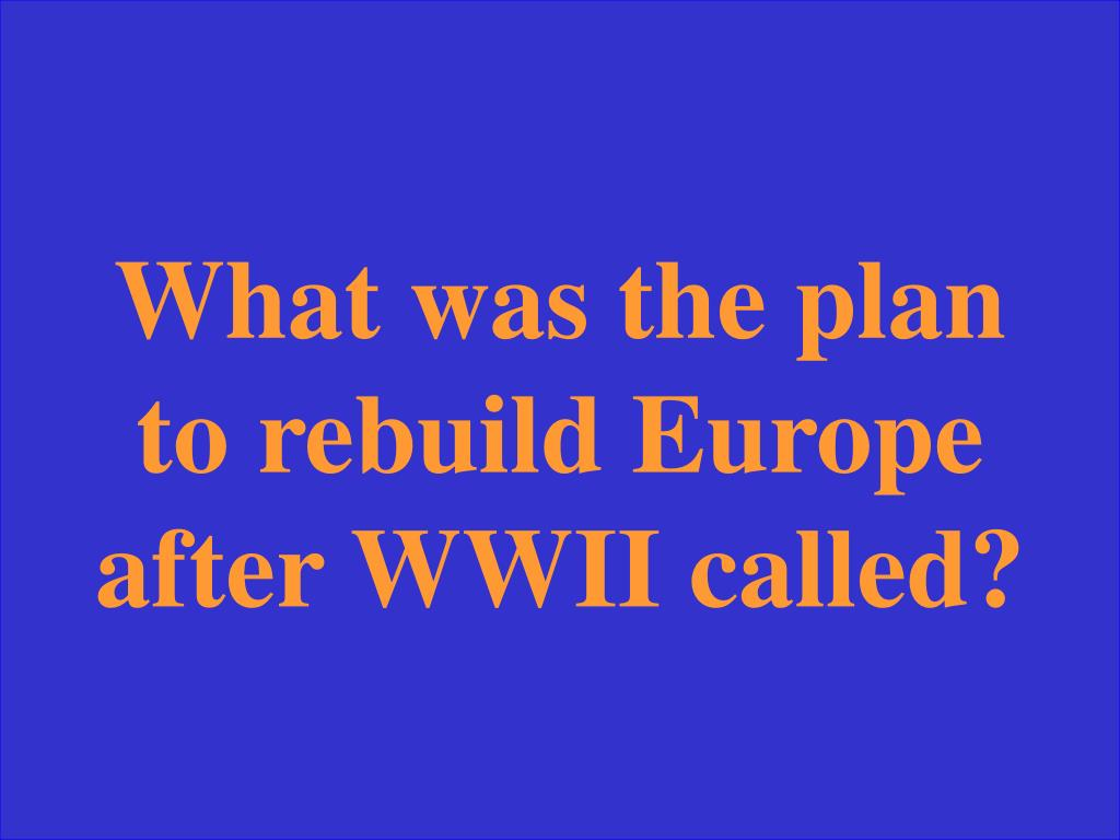 What was the plan to rebuild Europe after WWII called?