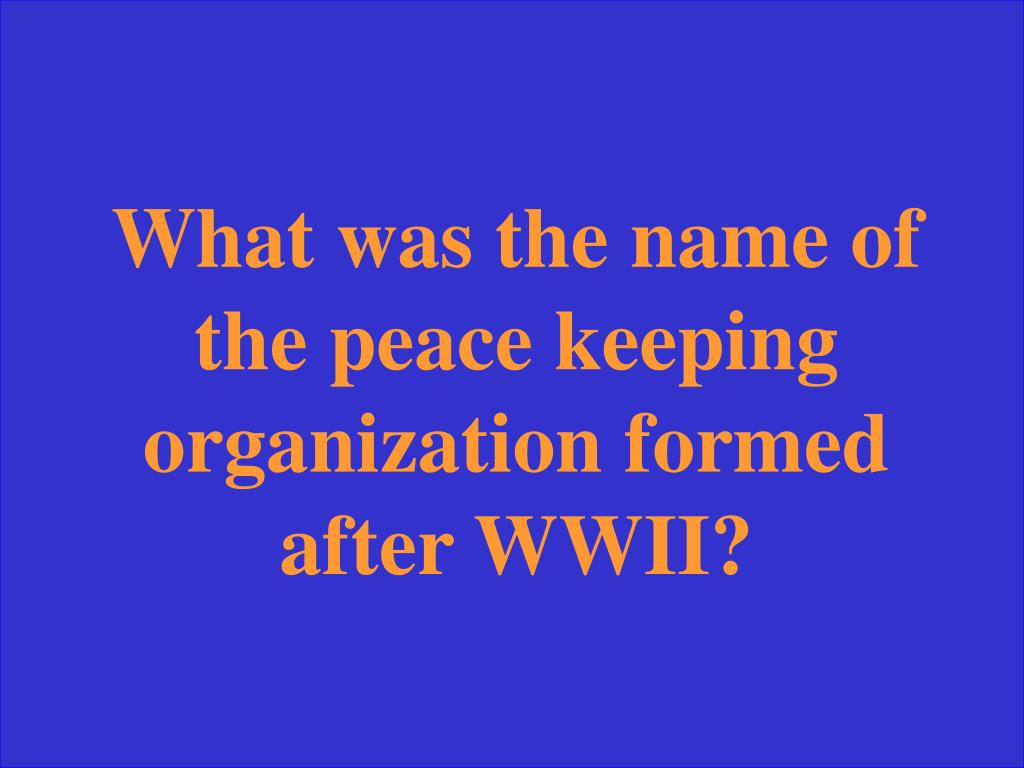 What was the name of the peace keeping organization formed after WWII?