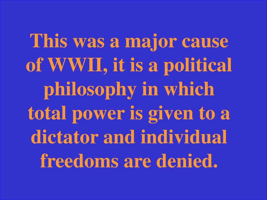This was a major cause of WWII, it is a political philosophy in which total power is given to a dictator and individual freedoms are denied.