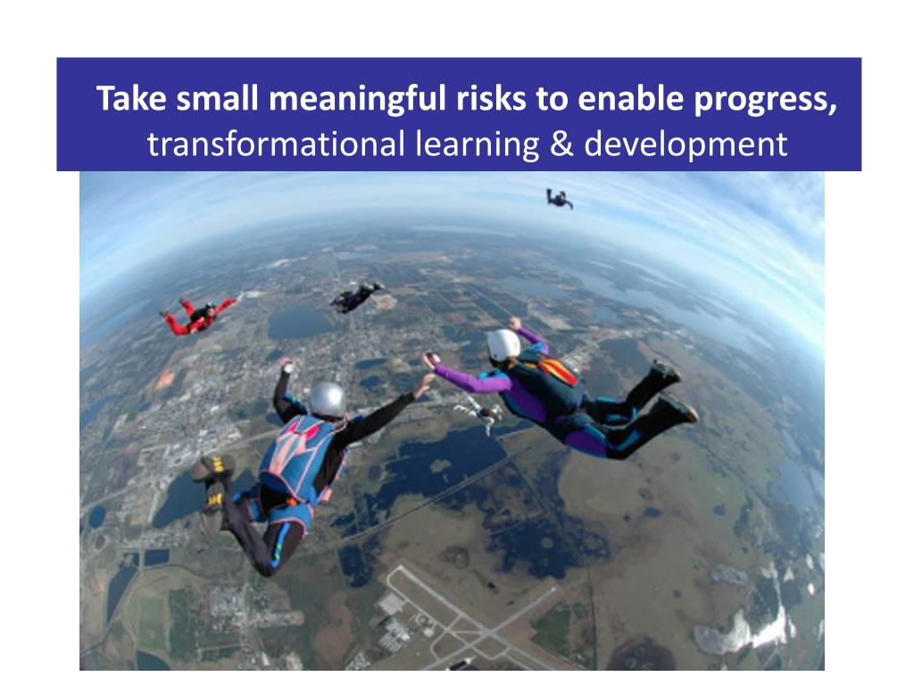 Take small meaningful risks to enable progress,