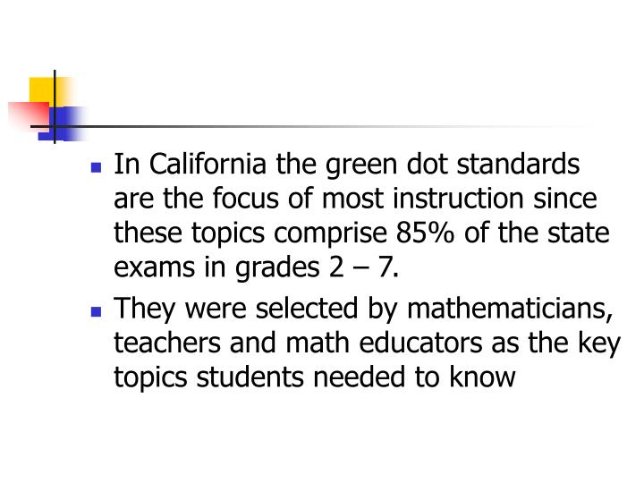In California the green dot standards are the focus of most instruction since these topics comprise 85% of the state exams in grades 2 – 7.
